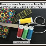 Benefits from Learning to Sew AND The Many Rewards, Just For You!